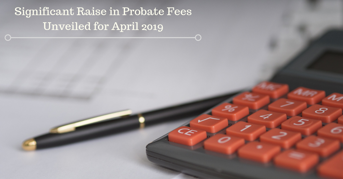 Significant Raise in Probate Fees Unveiled for April 2019